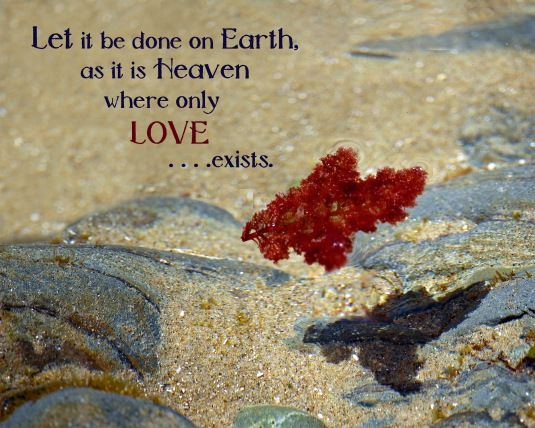 Let it be done on Earth as it is in Heaven, where only Love exists