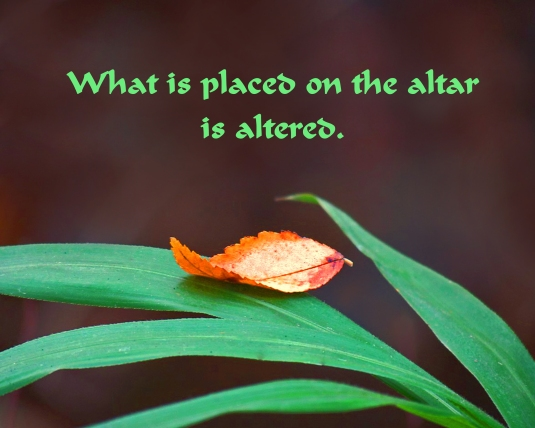 What you place on the altar is altered.