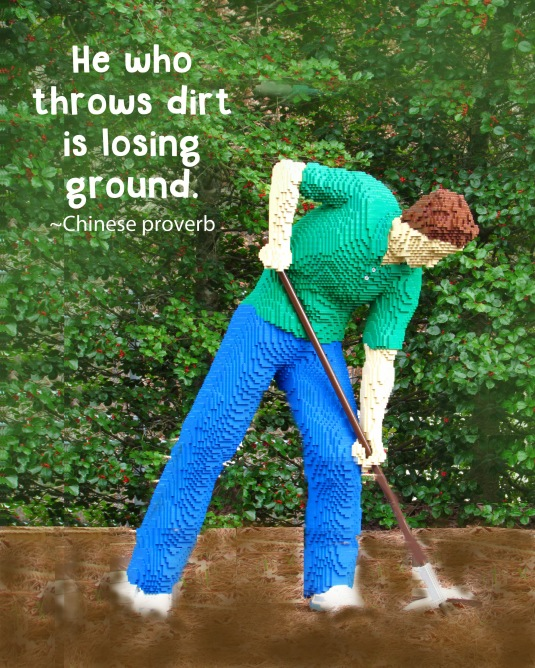 Chinese proverb: He who throws dirt is losing ground.