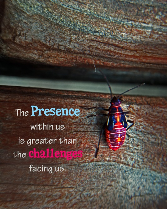 The Presence within us is greater than the challenges facing us.