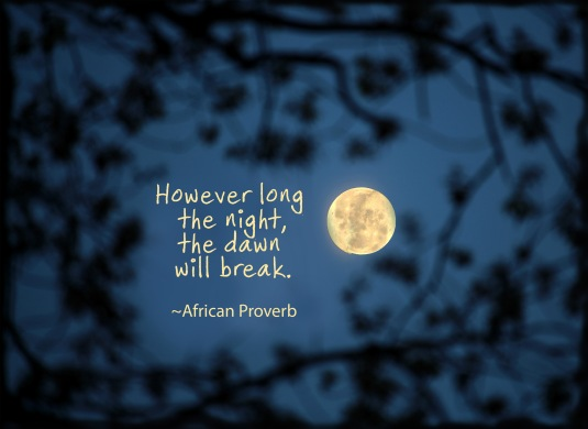 African proverb: However long the night, the dawn will break.
