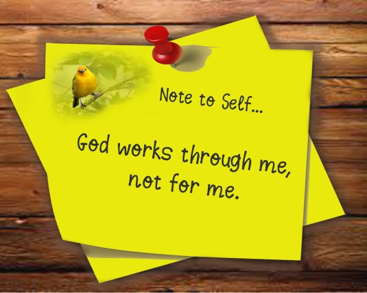 Note to Self:  God works through me, not for me.
