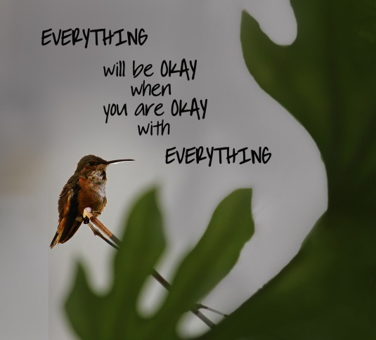 Everything will be okay when you are okay with everything.