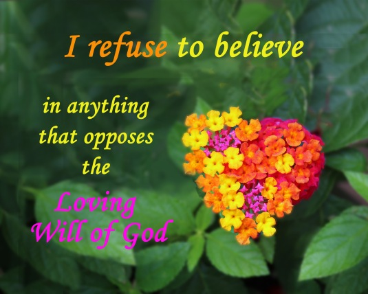 An affirmation: I refuse to believe in anything that opposes the Loving Will of God.