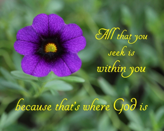 An inspirational quote: all that you seek is within you because that's where God is.