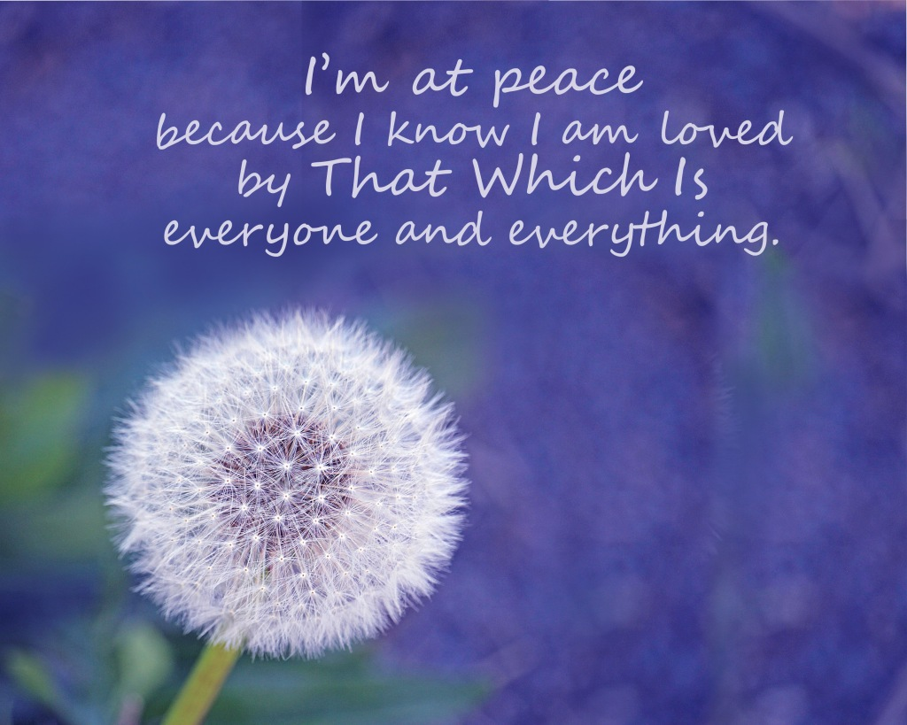 An inspirational quote about being at peace because I know I am loved by That Which Is everyone and everything.