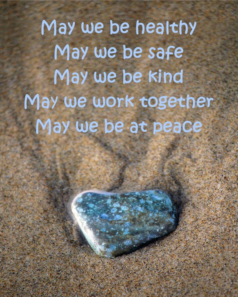 A Blessing:  May we be healthy May we be safe May we be kind May we work together May we be at peace
