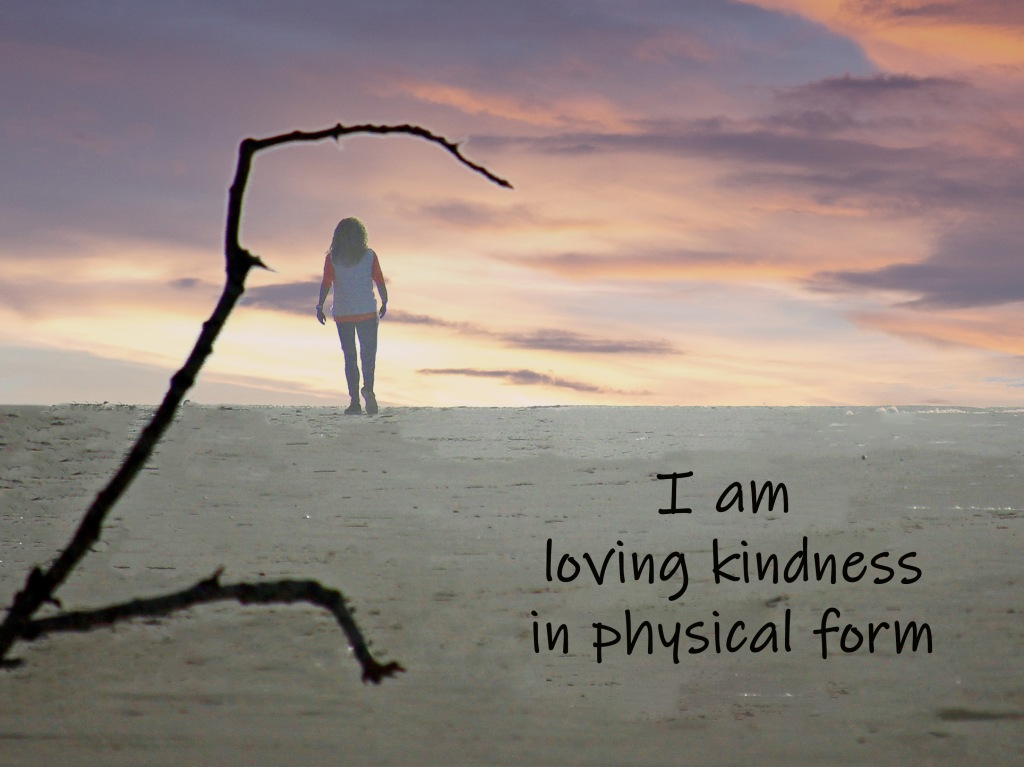 An affirmation:  I am loving kindness in physical form.